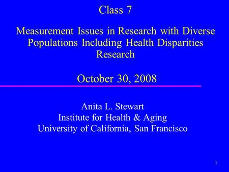 1 Class 7 Measurement Issues in Research with Diverse Populations Including Health Disparities Research October 30, 2008 Anita L. Stewart Institute for.