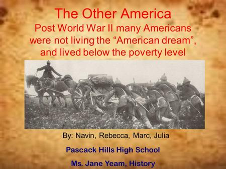 "The Other America Post World War II many Americans were not living the ""American dream"", and lived below the poverty level By: Navin, Rebecca, Marc, Julia."