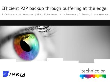 Efficient P2P backup through buffering at the edge S. Defrance, A.-M. Kermarrec (INRIA), E. Le Merrer, N. Le Scouarnec, G. Straub, A. van Kempen.