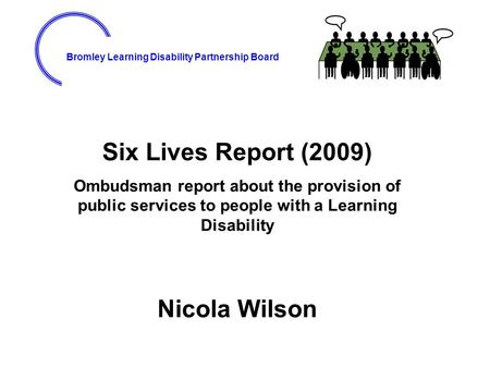 Bromley Learning Disability Partnership Board Six Lives Report (2009) Ombudsman report about the provision of public services to people with a Learning.