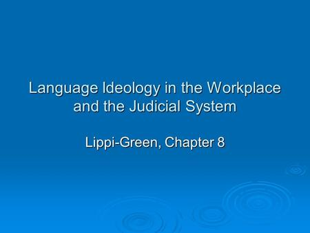 Language Ideology in the Workplace and the Judicial System Lippi-Green, Chapter 8.