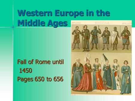 Western Europe in the Middle Ages Fall of Rome until 1450 1450 Pages 650 to 656.