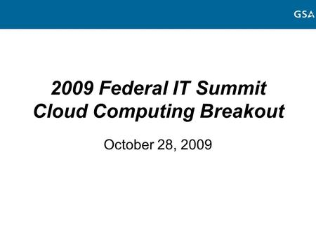 2009 Federal IT Summit Cloud Computing Breakout October 28, 2009.