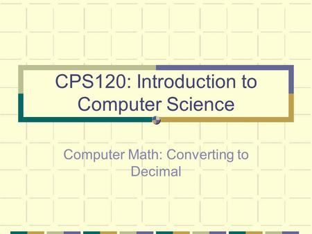 CPS120: Introduction to Computer Science Computer Math: Converting to Decimal.