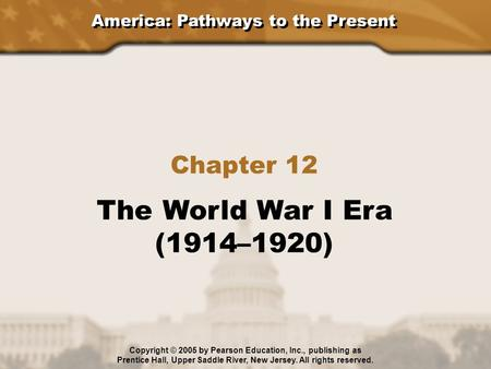 America: Pathways to the Present Chapter 12 The World War I Era (1914–1920) Copyright © 2005 by Pearson Education, Inc., publishing as Prentice Hall, Upper.