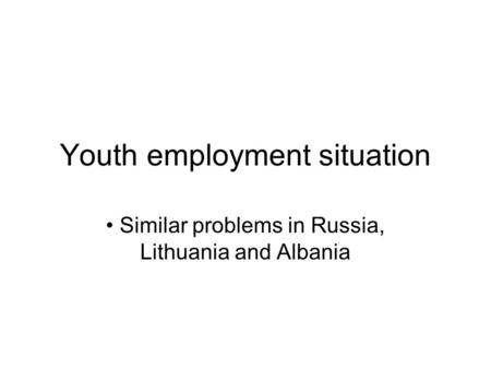 Youth employment situation Similar problems in Russia, Lithuania and Albania.