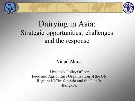 Dairying in Asia: Strategic opportunities, challenges and the response Vinod Ahuja Livestock Policy Officer Food and Agriculture Organization of the UN.