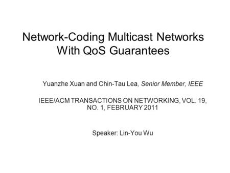 Network-Coding Multicast Networks With QoS Guarantees Yuanzhe Xuan and Chin-Tau Lea, Senior Member, IEEE IEEE/ACM TRANSACTIONS ON NETWORKING, VOL. 19,