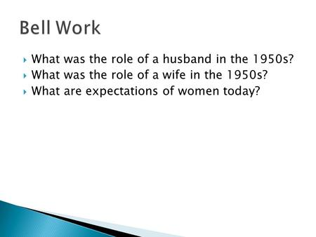  What was the role of a husband in the 1950s?  What was the role of a wife in the 1950s?  What are expectations of women today?