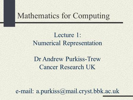 Mathematics for Computing Lecture 1: Numerical Representation Dr Andrew Purkiss-Trew Cancer Research UK
