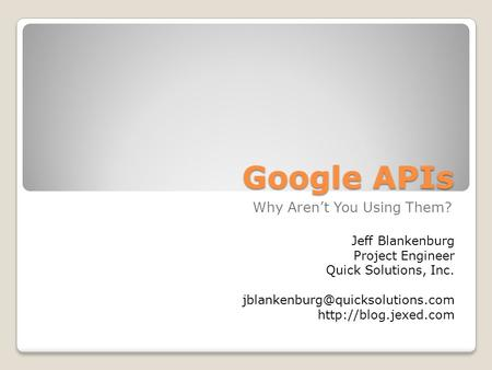 Google APIs Why Aren't You Using Them? Jeff Blankenburg Project Engineer Quick Solutions, Inc.
