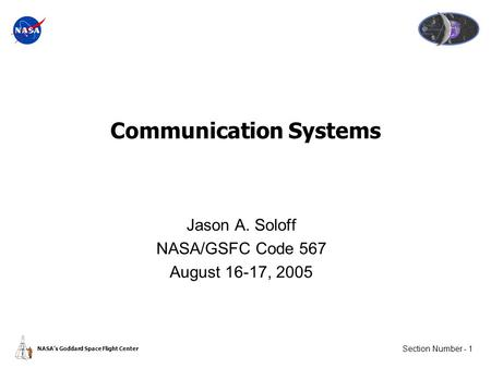 Section Number - 1 NASA's Goddard Space Flight Center Communication Systems Jason A. Soloff NASA/GSFC Code 567 August 16-17, 2005.