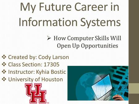 My Future Career in Information Systems  How Computer Skills Will Open Up Opportunities  Created by: Cody Larson  Class Section: 17305  Instructor: