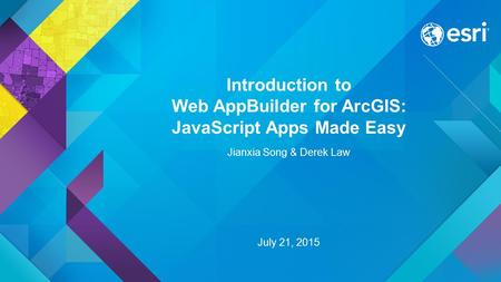 Introduction to Web AppBuilder for ArcGIS: JavaScript Apps Made Easy Jianxia Song & Derek Law July 21, 2015.