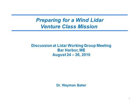 Preparing for a Wind Lidar Venture Class Mission Discussion at Lidar Working Group Meeting Bar Harbor, ME August 24 – 26, 2010 Dr. Wayman Baker 1.
