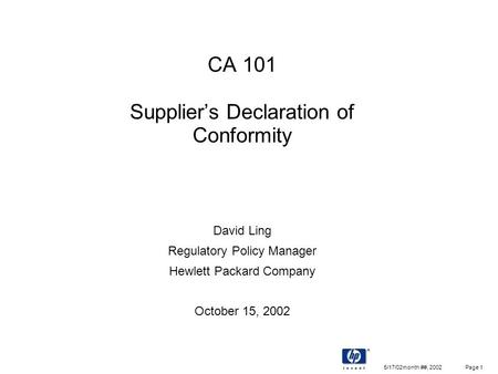 5/17/02month ##, 2002 Page 1 CA 101 Supplier's Declaration of Conformity David Ling Regulatory Policy Manager Hewlett Packard Company October 15, 2002.