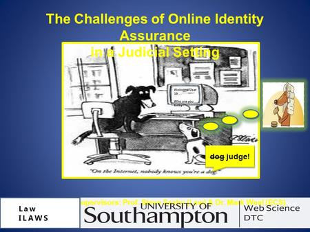 The Challenges of Online Identity Assurance in a Judicial Setting Alison Knight, Supervisors: Prof. Steve Saxby (Law) & Dr. Mark Weal (ECS) Law ILAWS dog.