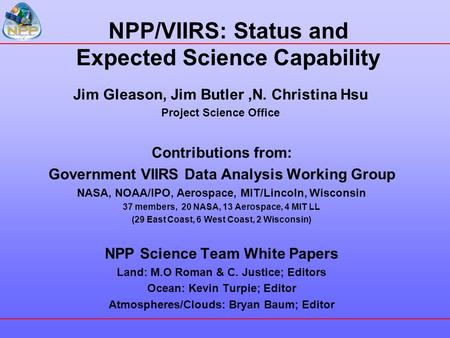 NPP/VIIRS: Status and Expected Science Capability Jim Gleason, Jim Butler,N. Christina Hsu Project Science Office Contributions from: Government VIIRS.