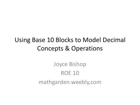 Using Base 10 Blocks to Model Decimal Concepts & Operations Joyce Bishop ROE 10 mathgarden.weebly,com.