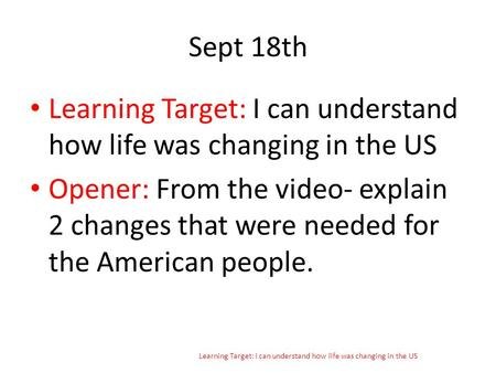 Sept 18th Learning Target: I can understand how life was changing in the US Opener: From the video- explain 2 changes that were needed for the American.