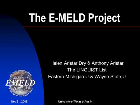 Nov 21, 2005University of Texas at Austin The E-MELD Project Helen Aristar Dry & Anthony Aristar The LINGUIST List Eastern Michigan U & Wayne State U.