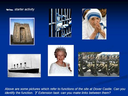  starter activity Above are some pictures which refer to functions of the site at Dover Castle. Can you identify the function.  Extension task: can you.