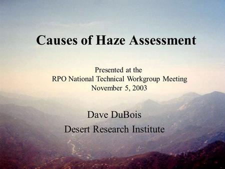 Causes of Haze Assessment Dave DuBois Desert Research Institute Presented at the RPO National Technical Workgroup Meeting November 5, 2003.