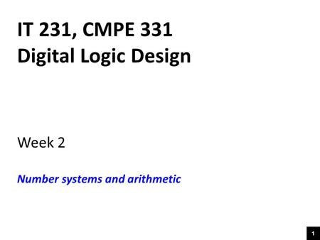 1 IT 231, CMPE 331 Digital Logic Design Week 2 Number systems and arithmetic.