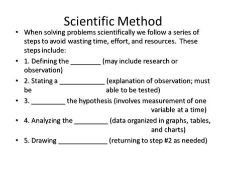 Scientific Method When solving problems scientifically we follow a series of steps to avoid wasting time, effort, and resources. These steps include: When.