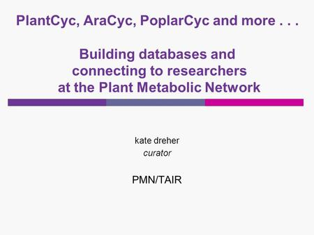 PlantCyc, AraCyc, PoplarCyc and more... Building databases and connecting to researchers at the Plant Metabolic Network kate dreher curator PMN/TAIR.