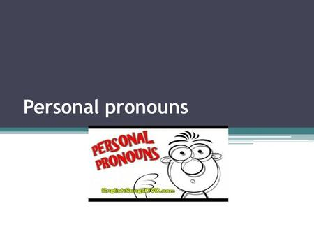 Personal pronouns. Subject and object pronouns I me I am lost. Can you help me? I want you to go with me. An object pronoun comes after a verb or a preposition.