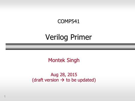 1 COMP541 Verilog Primer Montek Singh Aug 28, 2015 (draft version  to be updated)