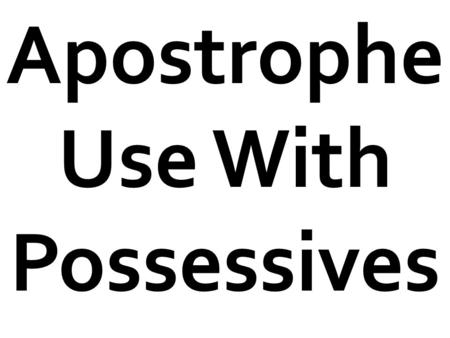 "Apostrophe Use With Possessives.  Possessives show ownership.  They show something belongs to someone or something.  In other words, they ""possess"""