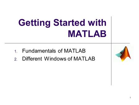 Getting Started with MATLAB 1. Fundamentals of MATLAB 2. Different Windows of MATLAB 1.