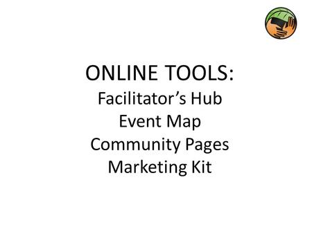 ONLINE TOOLS: Facilitator's Hub Event Map Community Pages Marketing Kit.