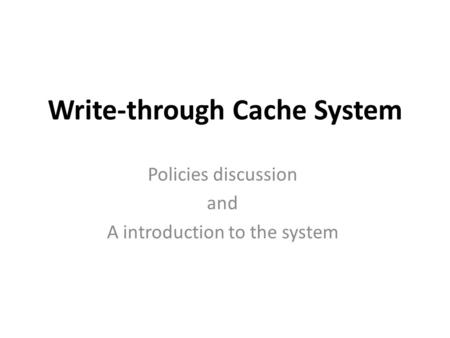 Write-through Cache System Policies discussion and A introduction to the system.