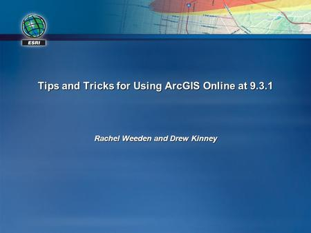 Tips and Tricks for Using ArcGIS Online at 9.3.1 Rachel Weeden and Drew Kinney.