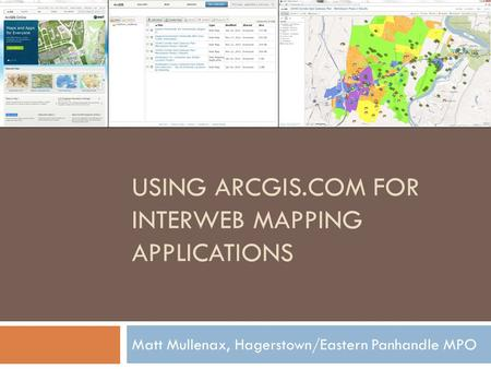 USING ARCGIS.COM FOR INTERWEB MAPPING APPLICATIONS Matt Mullenax, Hagerstown/Eastern Panhandle MPO.