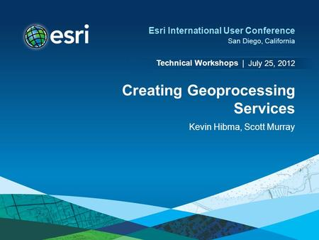 Technical Workshops | Esri International User Conference San Diego, California Creating Geoprocessing Services Kevin Hibma, Scott Murray July 25, 2012.