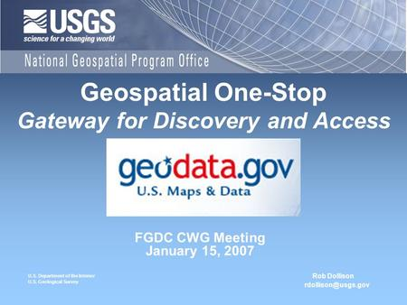 U.S. Department of the Interior U.S. Geological Survey FGDC CWG Meeting January 15, 2007 Geospatial One-Stop Gateway for Discovery and Access Rob Dollison.