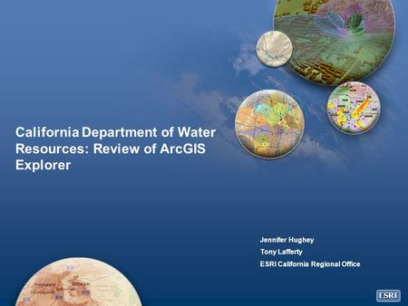 ESRI California Department of Water Resources: Review of ArcGIS Explorer Jennifer Hughey Tony Lafferty ESRI California Regional Office.
