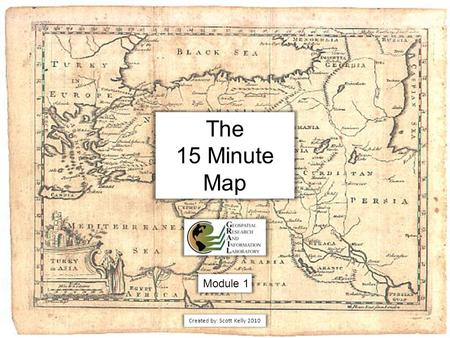 The 15 Minute Map Module 1 Created by: Scott Kelly 2010.