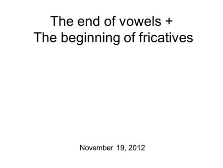 The end of vowels + The beginning of fricatives November 19, 2012.