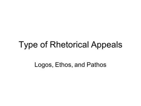Type of Rhetorical Appeals Logos, Ethos, and Pathos.