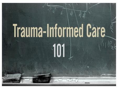 1. 2 Objectives Explore the impact of trauma and complex trauma Compare and discuss the practices of trauma informed care vs. non-trauma informed care.