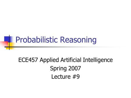 Probabilistic Reasoning ECE457 Applied Artificial Intelligence Spring 2007 Lecture #9.