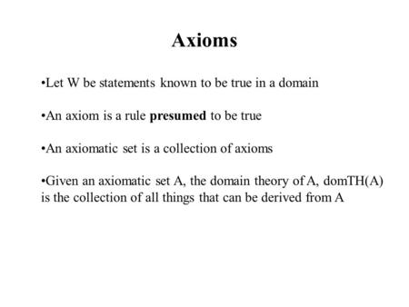 Axioms Let W be statements known to be true in a domain An axiom is a rule presumed to be true An axiomatic set is a collection of axioms Given an axiomatic.