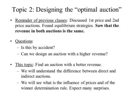 "Topic 2: Designing the ""optimal auction"" Reminder of previous classes: Discussed 1st price and 2nd price auctions. Found equilibrium strategies. Saw that."