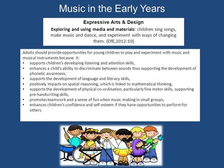 Music in the Early Years Expressive Arts & Design Exploring and using media and materials: children sing songs, make music and dance, and experiment with.