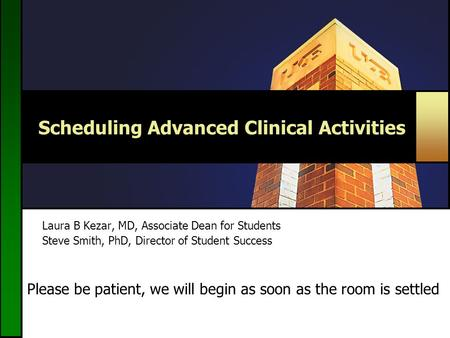 Scheduling Advanced Clinical Activities Laura B Kezar, MD, Associate Dean for Students Steve Smith, PhD, Director of Student Success Please be patient,